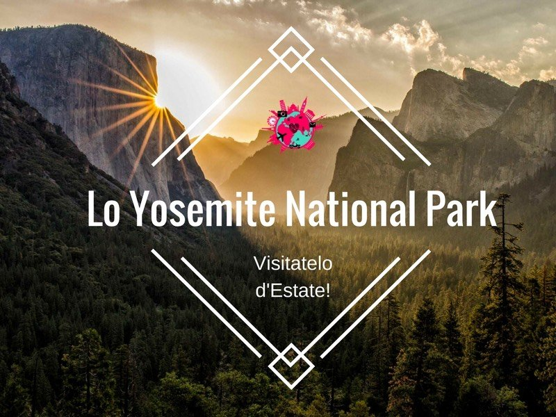 Lo Yosemite National Park: Visitatelo d'Estate!